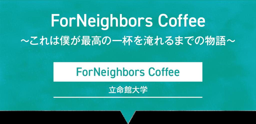 ForNeighbors Coffee 〜これは僕が最高の一杯を淹れるまでの物語|ForNeighbors Coffee/立命館大学