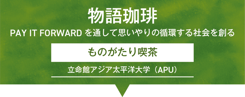 「物語珈琲-Pay It Forwardを通して思いやりの循環する社会を創る」ものがたり喫茶/立命館アジア太平洋大学(APU)